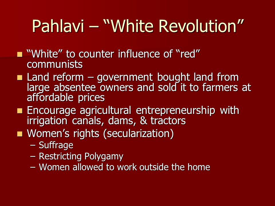 """Pahlavi – """"White Revolution"""" """"White"""" to counter influence of """"red"""" communists """"White"""" to counter influence of """"red"""" communists Land reform – governmen"""