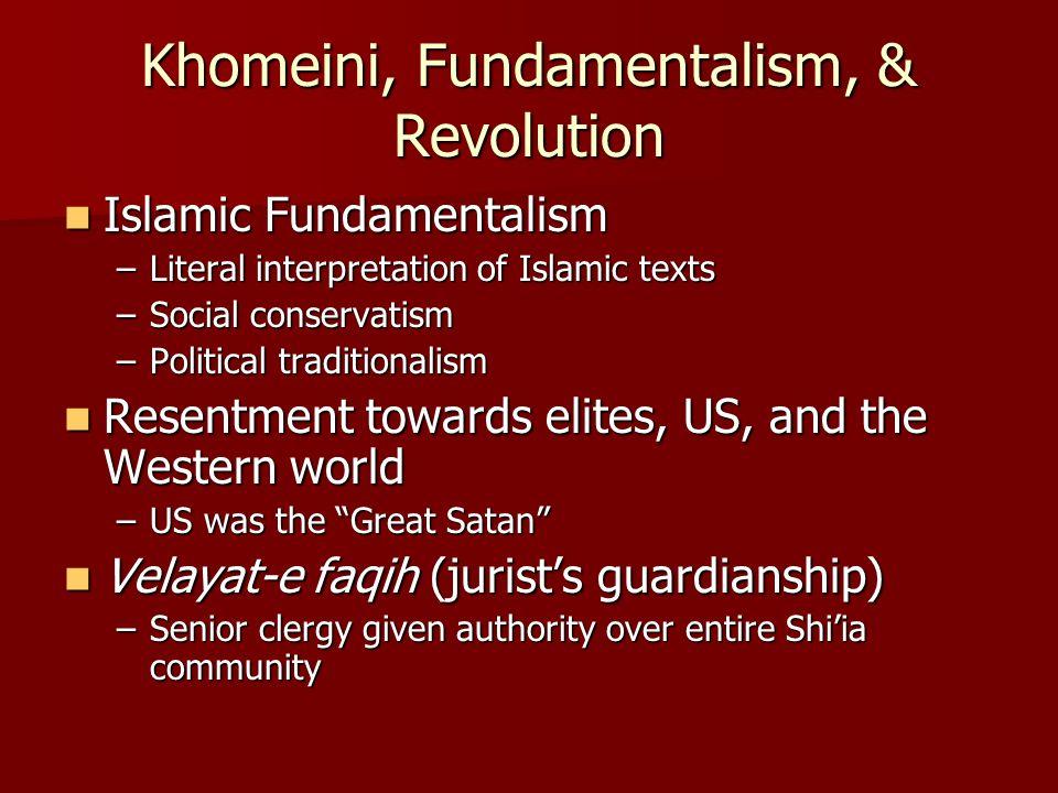 Khomeini, Fundamentalism, & Revolution Islamic Fundamentalism Islamic Fundamentalism –Literal interpretation of Islamic texts –Social conservatism –Po