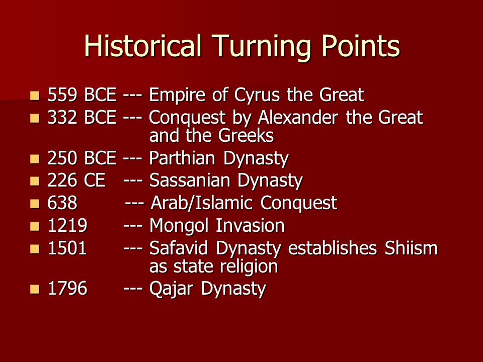 Historical Turning Points 559 BCE --- Empire of Cyrus the Great 559 BCE --- Empire of Cyrus the Great 332 BCE --- Conquest by Alexander the Great and the Greeks 332 BCE --- Conquest by Alexander the Great and the Greeks 250 BCE --- Parthian Dynasty 250 BCE --- Parthian Dynasty 226 CE --- Sassanian Dynasty 226 CE --- Sassanian Dynasty 638 --- Arab/Islamic Conquest 638 --- Arab/Islamic Conquest 1219 --- Mongol Invasion 1219 --- Mongol Invasion 1501 --- Safavid Dynasty establishes Shiism as state religion 1501 --- Safavid Dynasty establishes Shiism as state religion 1796 --- Qajar Dynasty 1796 --- Qajar Dynasty