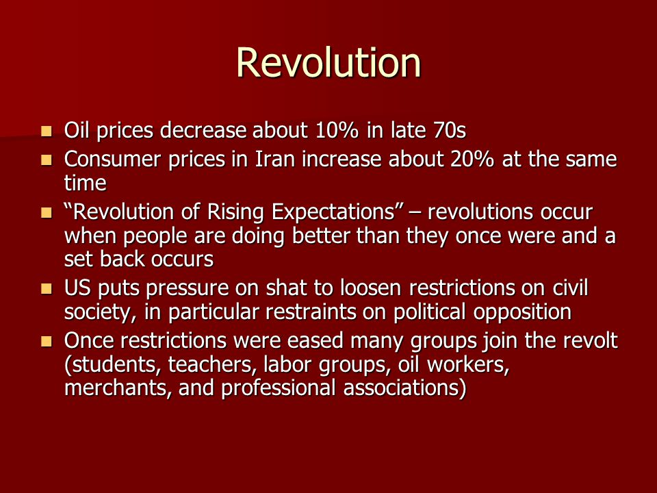 Revolution Oil prices decrease about 10% in late 70s Oil prices decrease about 10% in late 70s Consumer prices in Iran increase about 20% at the same time Consumer prices in Iran increase about 20% at the same time Revolution of Rising Expectations – revolutions occur when people are doing better than they once were and a set back occurs Revolution of Rising Expectations – revolutions occur when people are doing better than they once were and a set back occurs US puts pressure on shat to loosen restrictions on civil society, in particular restraints on political opposition US puts pressure on shat to loosen restrictions on civil society, in particular restraints on political opposition Once restrictions were eased many groups join the revolt (students, teachers, labor groups, oil workers, merchants, and professional associations) Once restrictions were eased many groups join the revolt (students, teachers, labor groups, oil workers, merchants, and professional associations)