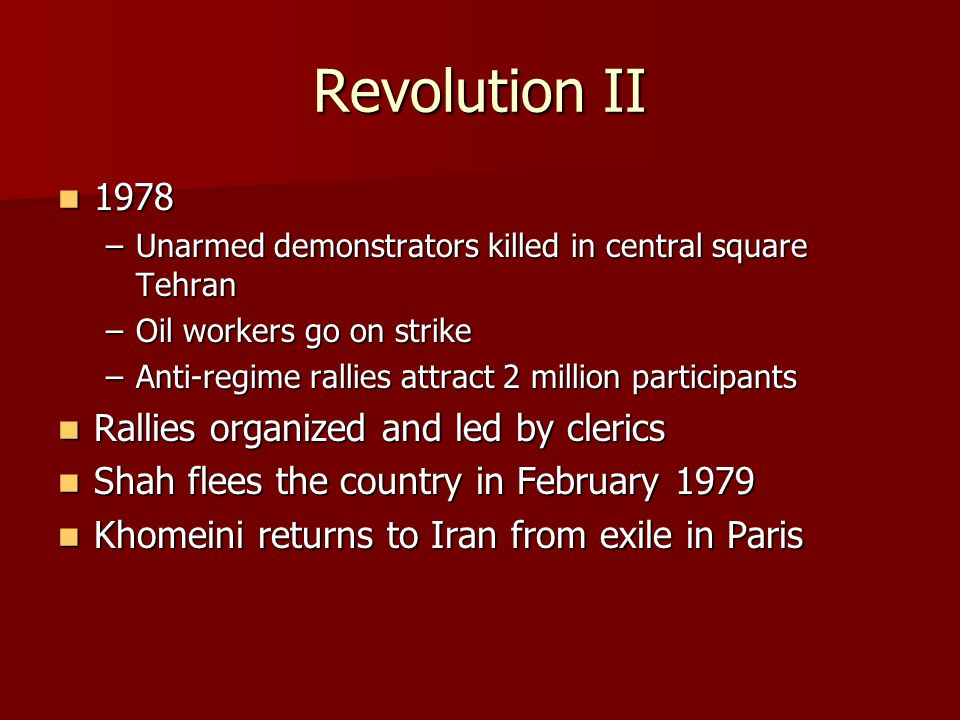 Revolution II 1978 1978 –Unarmed demonstrators killed in central square Tehran –Oil workers go on strike –Anti-regime rallies attract 2 million participants Rallies organized and led by clerics Rallies organized and led by clerics Shah flees the country in February 1979 Shah flees the country in February 1979 Khomeini returns to Iran from exile in Paris Khomeini returns to Iran from exile in Paris
