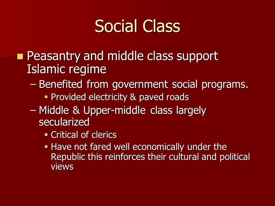 Social Class Peasantry and middle class support Islamic regime Peasantry and middle class support Islamic regime –Benefited from government social pro