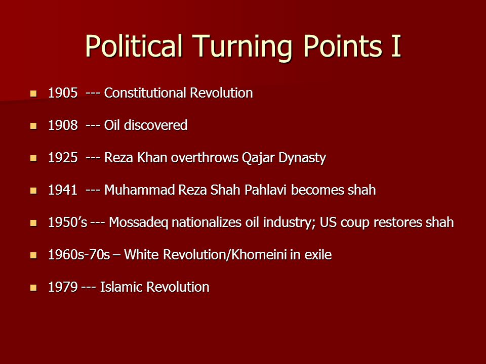 Political Turning Points I 1905 --- Constitutional Revolution 1905 --- Constitutional Revolution 1908 --- Oil discovered 1908 --- Oil discovered 1925 --- Reza Khan overthrows Qajar Dynasty 1925 --- Reza Khan overthrows Qajar Dynasty 1941 --- Muhammad Reza Shah Pahlavi becomes shah 1941 --- Muhammad Reza Shah Pahlavi becomes shah 1950's --- Mossadeq nationalizes oil industry; US coup restores shah 1950's --- Mossadeq nationalizes oil industry; US coup restores shah 1960s-70s – White Revolution/Khomeini in exile 1960s-70s – White Revolution/Khomeini in exile 1979 --- Islamic Revolution 1979 --- Islamic Revolution