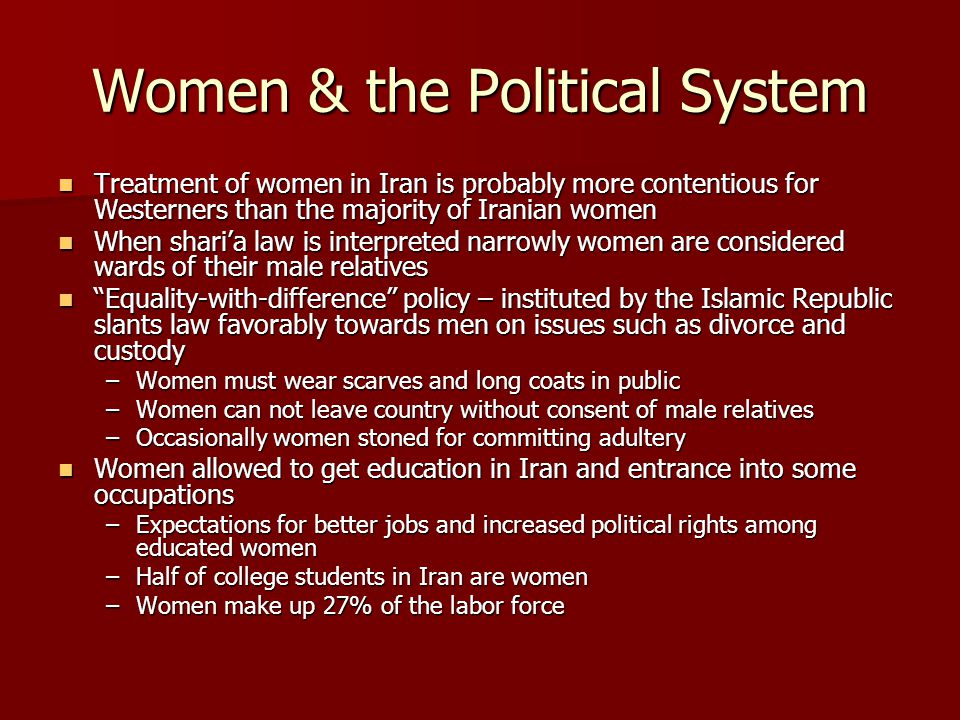 Women & the Political System Treatment of women in Iran is probably more contentious for Westerners than the majority of Iranian women Treatment of women in Iran is probably more contentious for Westerners than the majority of Iranian women When shari'a law is interpreted narrowly women are considered wards of their male relatives When shari'a law is interpreted narrowly women are considered wards of their male relatives Equality-with-difference policy – instituted by the Islamic Republic slants law favorably towards men on issues such as divorce and custody Equality-with-difference policy – instituted by the Islamic Republic slants law favorably towards men on issues such as divorce and custody –Women must wear scarves and long coats in public –Women can not leave country without consent of male relatives –Occasionally women stoned for committing adultery Women allowed to get education in Iran and entrance into some occupations Women allowed to get education in Iran and entrance into some occupations –Expectations for better jobs and increased political rights among educated women –Half of college students in Iran are women –Women make up 27% of the labor force