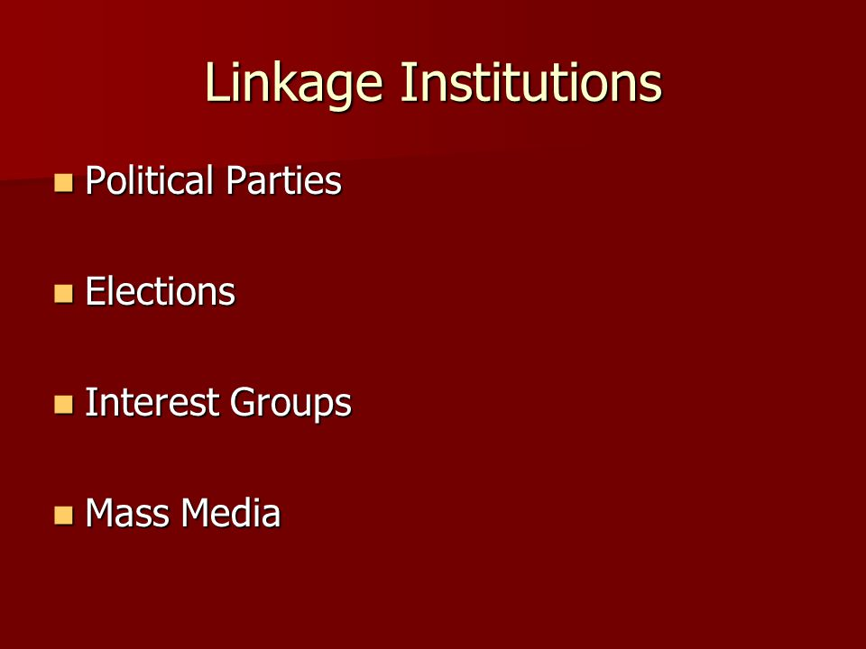 Linkage Institutions Political Parties Political Parties Elections Elections Interest Groups Interest Groups Mass Media Mass Media