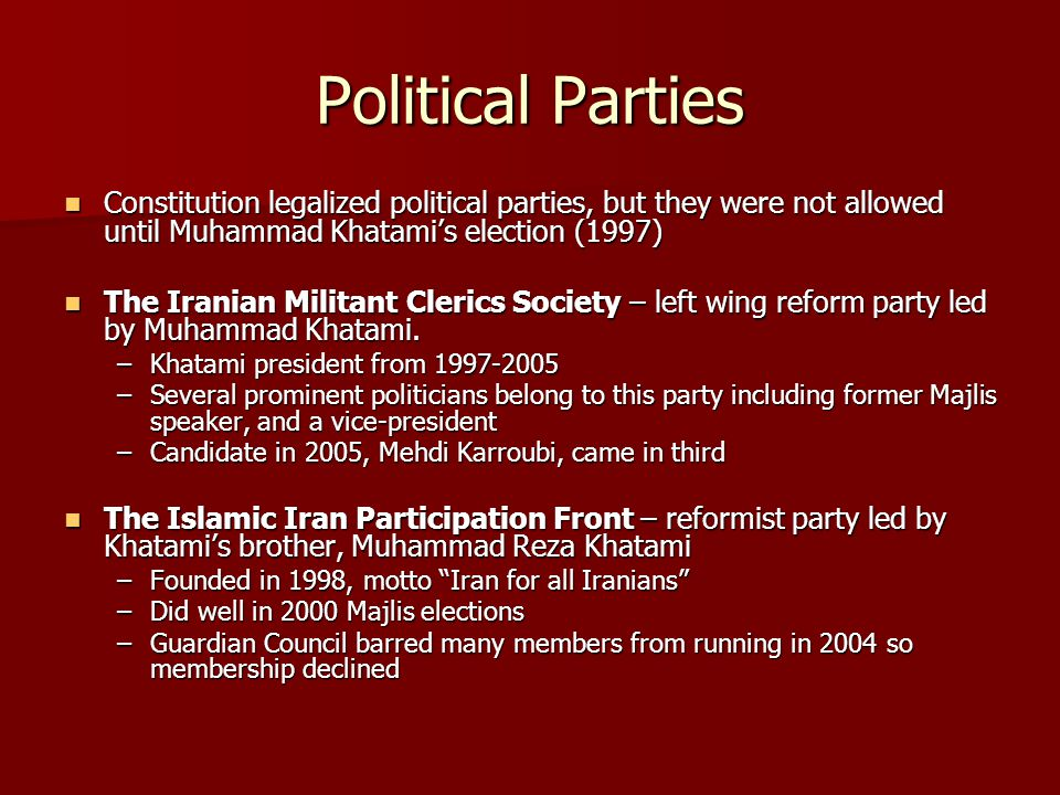 Political Parties Constitution legalized political parties, but they were not allowed until Muhammad Khatami's election (1997) Constitution legalized political parties, but they were not allowed until Muhammad Khatami's election (1997) The Iranian Militant Clerics Society – left wing reform party led by Muhammad Khatami.