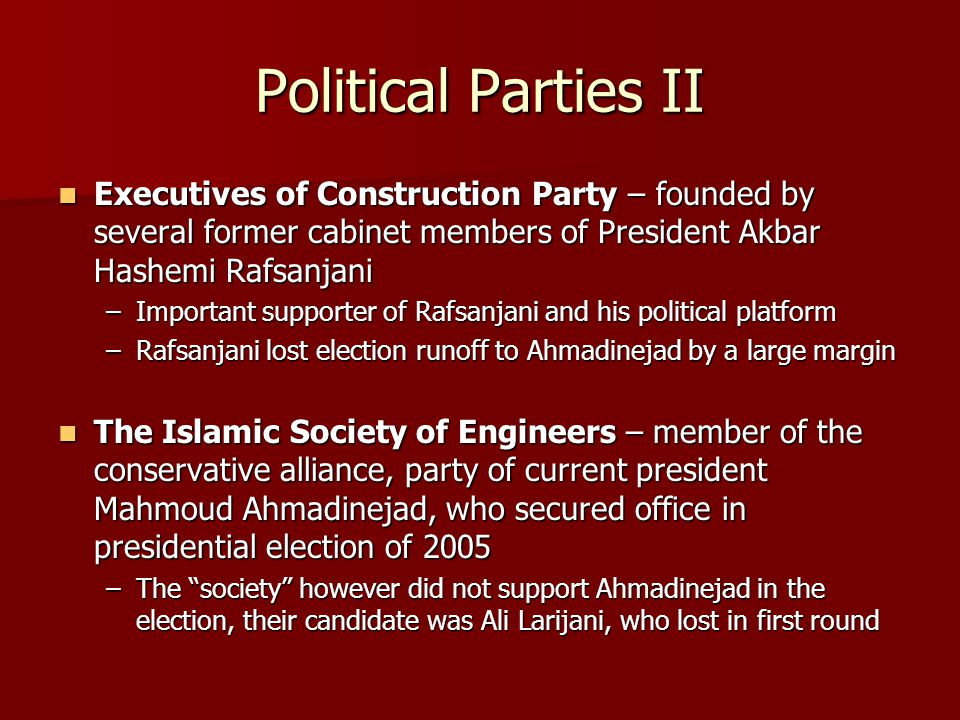 Political Parties II Executives of Construction Party – founded by several former cabinet members of President Akbar Hashemi Rafsanjani Executives of Construction Party – founded by several former cabinet members of President Akbar Hashemi Rafsanjani –Important supporter of Rafsanjani and his political platform –Rafsanjani lost election runoff to Ahmadinejad by a large margin The Islamic Society of Engineers – member of the conservative alliance, party of current president Mahmoud Ahmadinejad, who secured office in presidential election of 2005 The Islamic Society of Engineers – member of the conservative alliance, party of current president Mahmoud Ahmadinejad, who secured office in presidential election of 2005 –The society however did not support Ahmadinejad in the election, their candidate was Ali Larijani, who lost in first round
