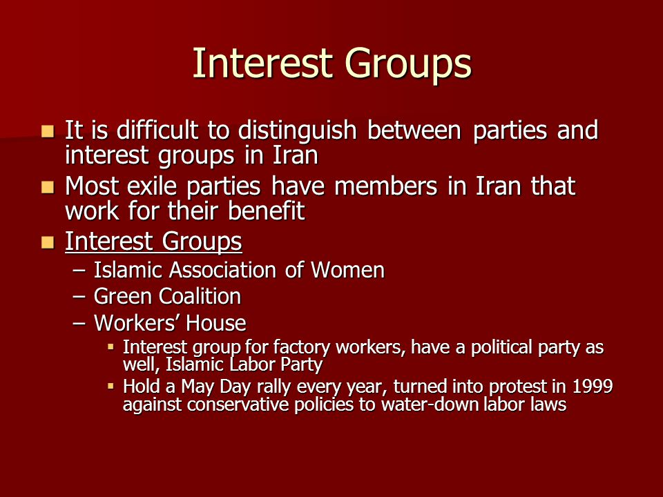 Interest Groups It is difficult to distinguish between parties and interest groups in Iran It is difficult to distinguish between parties and interest groups in Iran Most exile parties have members in Iran that work for their benefit Most exile parties have members in Iran that work for their benefit Interest Groups Interest Groups –Islamic Association of Women –Green Coalition –Workers' House  Interest group for factory workers, have a political party as well, Islamic Labor Party  Hold a May Day rally every year, turned into protest in 1999 against conservative policies to water-down labor laws