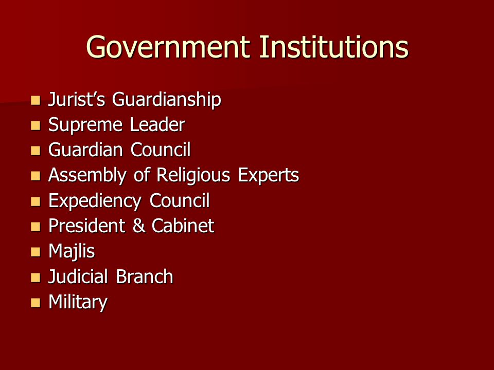 Government Institutions Jurist's Guardianship Jurist's Guardianship Supreme Leader Supreme Leader Guardian Council Guardian Council Assembly of Religious Experts Assembly of Religious Experts Expediency Council Expediency Council President & Cabinet President & Cabinet Majlis Majlis Judicial Branch Judicial Branch Military Military