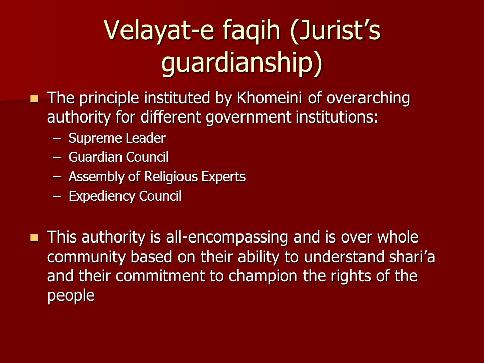 Velayat-e faqih (Jurist's guardianship) The principle instituted by Khomeini of overarching authority for different government institutions: The princ