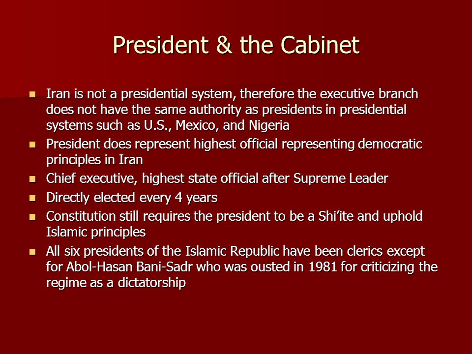 President & the Cabinet Iran is not a presidential system, therefore the executive branch does not have the same authority as presidents in presidential systems such as U.S., Mexico, and Nigeria Iran is not a presidential system, therefore the executive branch does not have the same authority as presidents in presidential systems such as U.S., Mexico, and Nigeria President does represent highest official representing democratic principles in Iran President does represent highest official representing democratic principles in Iran Chief executive, highest state official after Supreme Leader Chief executive, highest state official after Supreme Leader Directly elected every 4 years Directly elected every 4 years Constitution still requires the president to be a Shi'ite and uphold Islamic principles Constitution still requires the president to be a Shi'ite and uphold Islamic principles All six presidents of the Islamic Republic have been clerics except for Abol-Hasan Bani-Sadr who was ousted in 1981 for criticizing the regime as a dictatorship All six presidents of the Islamic Republic have been clerics except for Abol-Hasan Bani-Sadr who was ousted in 1981 for criticizing the regime as a dictatorship