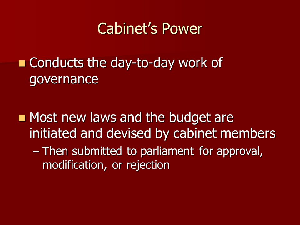 Cabinet's Power Conducts the day-to-day work of governance Conducts the day-to-day work of governance Most new laws and the budget are initiated and d