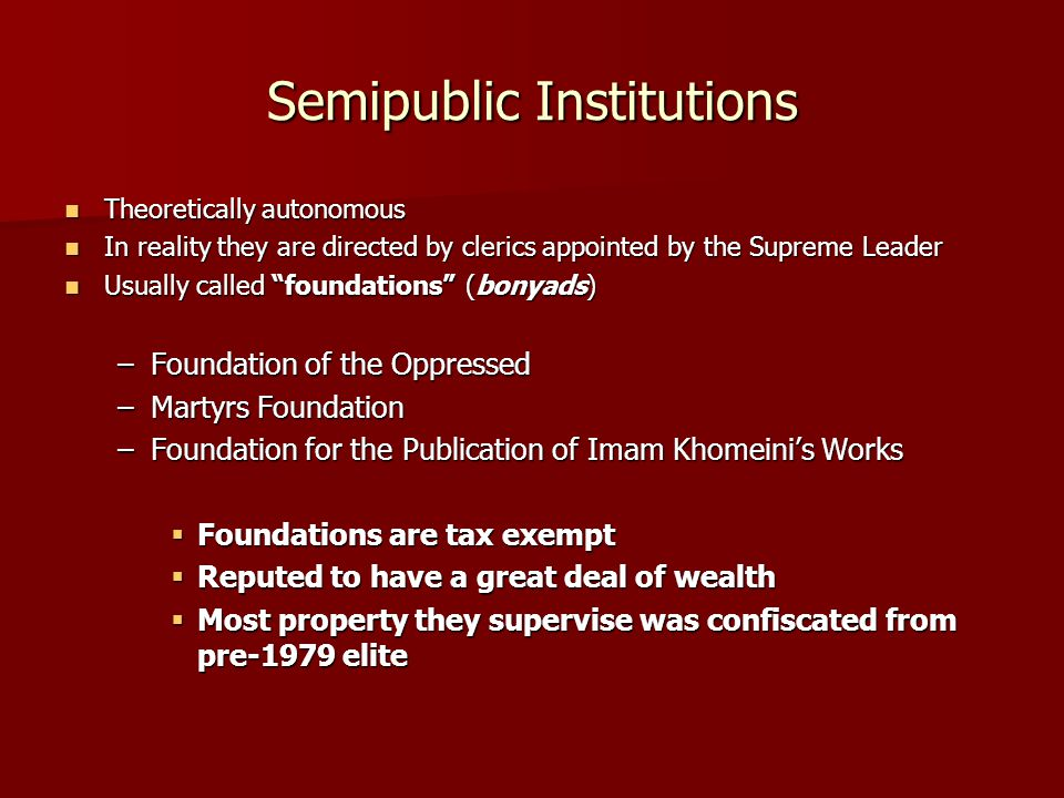 Semipublic Institutions Theoretically autonomous Theoretically autonomous In reality they are directed by clerics appointed by the Supreme Leader In reality they are directed by clerics appointed by the Supreme Leader Usually called foundations (bonyads) Usually called foundations (bonyads) –Foundation of the Oppressed –Martyrs Foundation –Foundation for the Publication of Imam Khomeini's Works  Foundations are tax exempt  Reputed to have a great deal of wealth  Most property they supervise was confiscated from pre-1979 elite