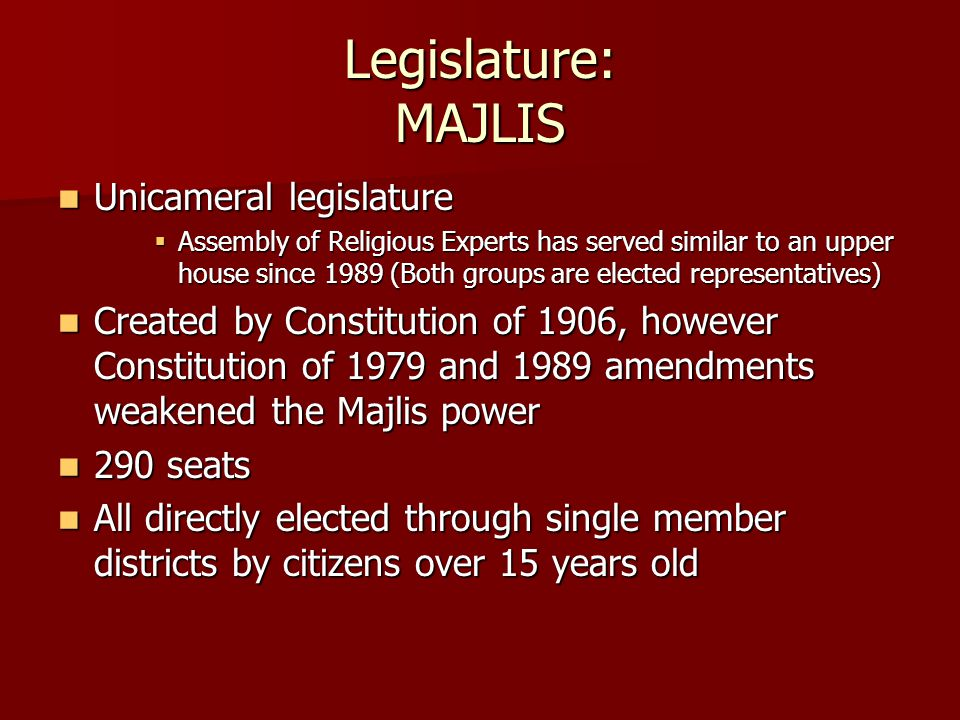 Legislature: MAJLIS Unicameral legislature Unicameral legislature  Assembly of Religious Experts has served similar to an upper house since 1989 (Both groups are elected representatives) Created by Constitution of 1906, however Constitution of 1979 and 1989 amendments weakened the Majlis power Created by Constitution of 1906, however Constitution of 1979 and 1989 amendments weakened the Majlis power 290 seats 290 seats All directly elected through single member districts by citizens over 15 years old All directly elected through single member districts by citizens over 15 years old