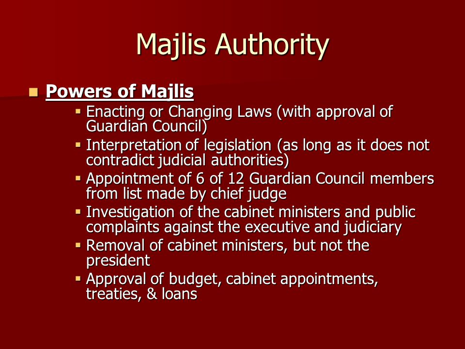 Majlis Authority Powers of Majlis Powers of Majlis  Enacting or Changing Laws (with approval of Guardian Council)  Interpretation of legislation (as long as it does not contradict judicial authorities)  Appointment of 6 of 12 Guardian Council members from list made by chief judge  Investigation of the cabinet ministers and public complaints against the executive and judiciary  Removal of cabinet ministers, but not the president  Approval of budget, cabinet appointments, treaties, & loans