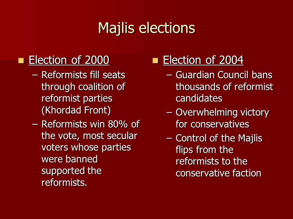 Majlis elections Election of 2000 Election of 2000 –Reformists fill seats through coalition of reformist parties (Khordad Front) –Reformists win 80% of the vote, most secular voters whose parties were banned supported the reformists.