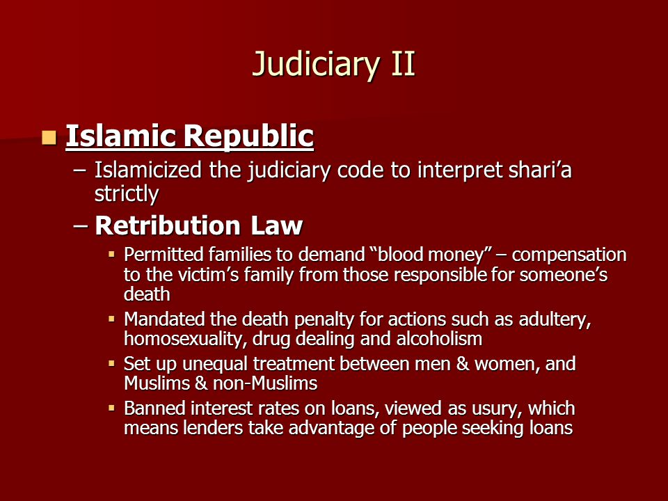 Judiciary II Islamic Republic Islamic Republic –Islamicized the judiciary code to interpret shari'a strictly –Retribution Law  Permitted families to demand blood money – compensation to the victim's family from those responsible for someone's death  Mandated the death penalty for actions such as adultery, homosexuality, drug dealing and alcoholism  Set up unequal treatment between men & women, and Muslims & non-Muslims  Banned interest rates on loans, viewed as usury, which means lenders take advantage of people seeking loans
