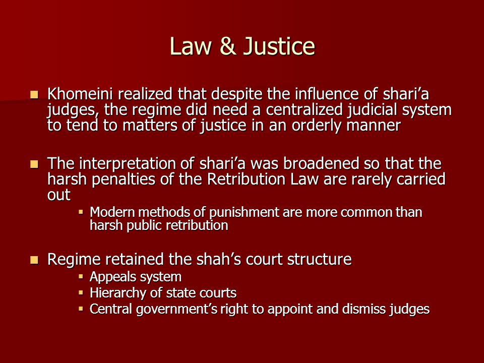 Law & Justice Khomeini realized that despite the influence of shari'a judges, the regime did need a centralized judicial system to tend to matters of justice in an orderly manner Khomeini realized that despite the influence of shari'a judges, the regime did need a centralized judicial system to tend to matters of justice in an orderly manner The interpretation of shari'a was broadened so that the harsh penalties of the Retribution Law are rarely carried out The interpretation of shari'a was broadened so that the harsh penalties of the Retribution Law are rarely carried out  Modern methods of punishment are more common than harsh public retribution Regime retained the shah's court structure Regime retained the shah's court structure  Appeals system  Hierarchy of state courts  Central government's right to appoint and dismiss judges