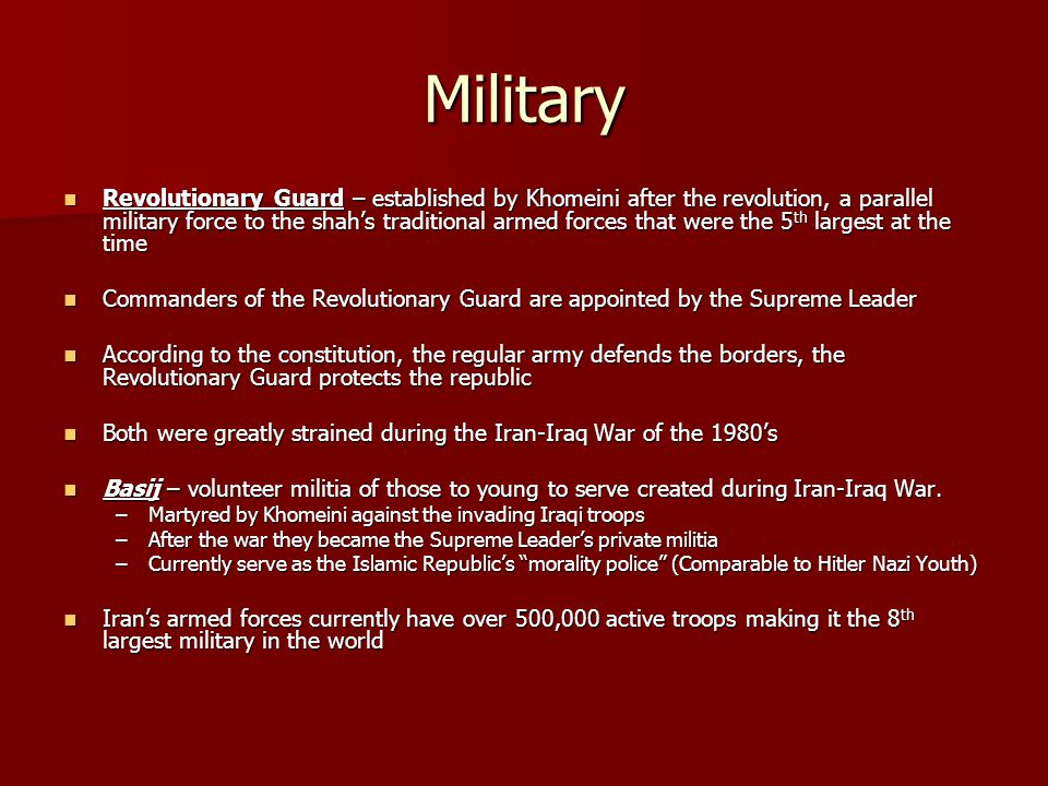 Military Revolutionary Guard – established by Khomeini after the revolution, a parallel military force to the shah's traditional armed forces that were the 5 th largest at the time Revolutionary Guard – established by Khomeini after the revolution, a parallel military force to the shah's traditional armed forces that were the 5 th largest at the time Commanders of the Revolutionary Guard are appointed by the Supreme Leader Commanders of the Revolutionary Guard are appointed by the Supreme Leader According to the constitution, the regular army defends the borders, the Revolutionary Guard protects the republic According to the constitution, the regular army defends the borders, the Revolutionary Guard protects the republic Both were greatly strained during the Iran-Iraq War of the 1980's Both were greatly strained during the Iran-Iraq War of the 1980's Basij – volunteer militia of those to young to serve created during Iran-Iraq War.