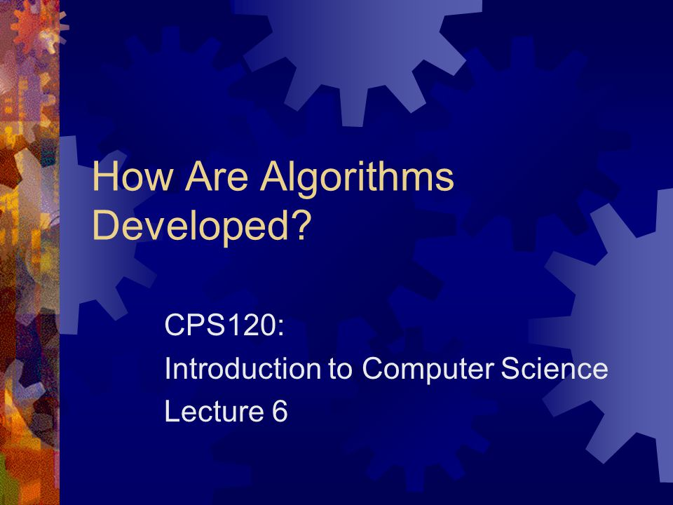 How Are Algorithms Developed? CPS120: Introduction to Computer Science Lecture 6