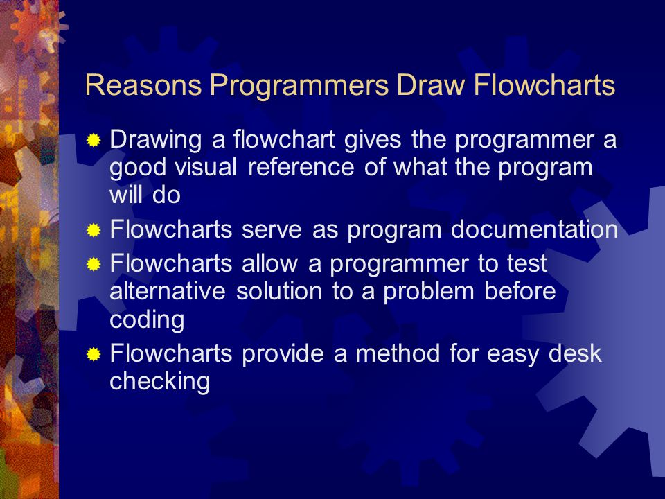 Reasons Programmers Draw Flowcharts  Drawing a flowchart gives the programmer a good visual reference of what the program will do  Flowcharts serve