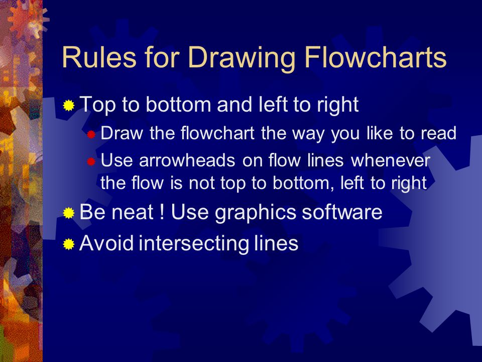 Rules for Drawing Flowcharts  Top to bottom and left to right  Draw the flowchart the way you like to read  Use arrowheads on flow lines whenever t