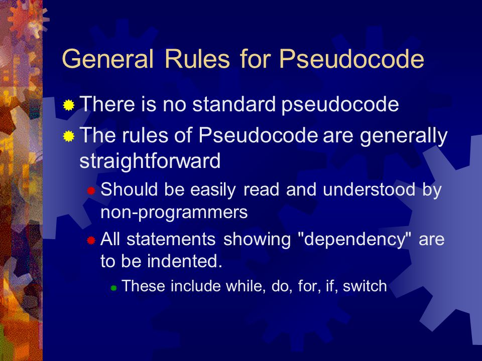 General Rules for Pseudocode  There is no standard pseudocode  The rules of Pseudocode are generally straightforward  Should be easily read and und