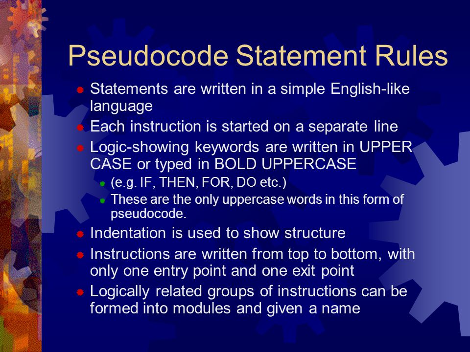 Pseudocode Statement Rules  Statements are written in a simple English-like language  Each instruction is started on a separate line  Logic-showing