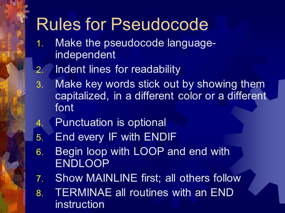 Rules for Pseudocode 1. Make the pseudocode language- independent 2. Indent lines for readability 3. Make key words stick out by showing them capitali