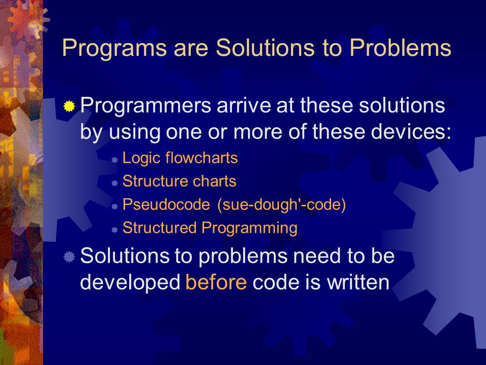 Programs are Solutions to Problems  Programmers arrive at these solutions by using one or more of these devices:  Logic flowcharts  Structure chart