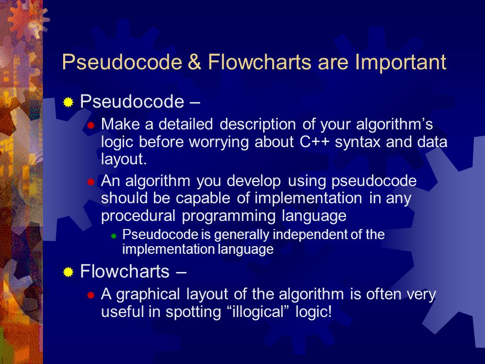 General Rules for Pseudocode  There is no standard pseudocode  The rules of Pseudocode are generally straightforward  Should be easily read and understood by non-programmers  All statements showing dependency are to be indented.