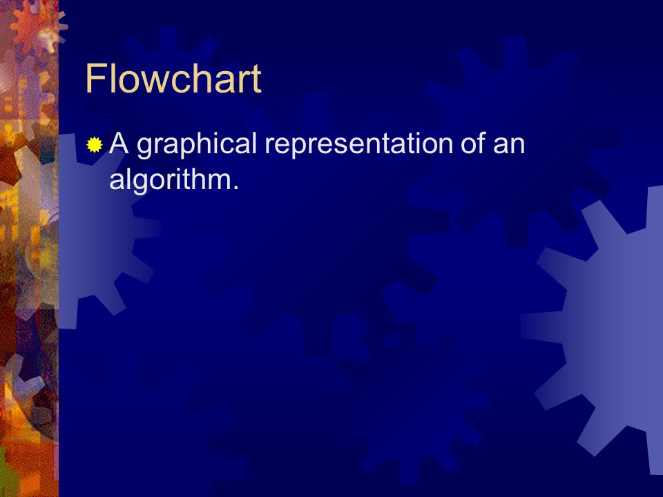 Flowchart  A graphical representation of an algorithm.