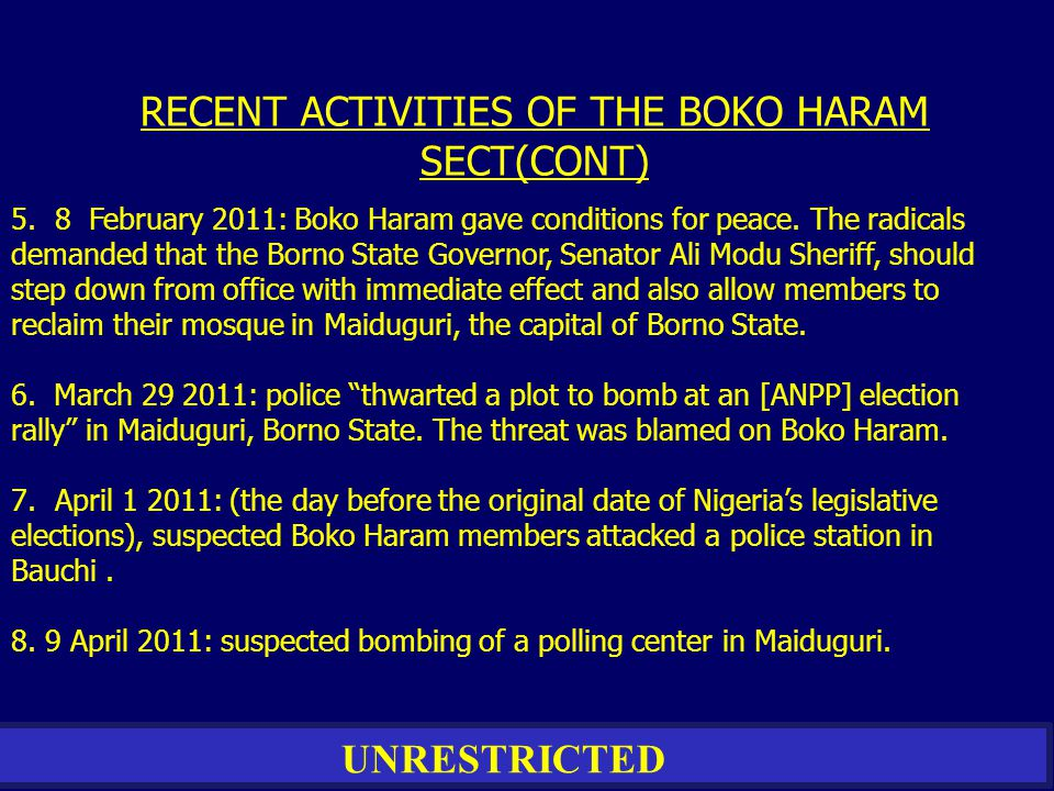 UNRESTRICTED 5. 8 February 2011: Boko Haram gave conditions for peace. The radicals demanded that the Borno State Governor, Senator Ali Modu Sheriff,