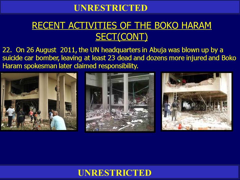 UNRESTRICTED RECENT ACTIVITIES OF THE BOKO HARAM SECT(CONT) 22. On 26 August 2011, the UN headquarters in Abuja was blown up by a suicide car bomber,
