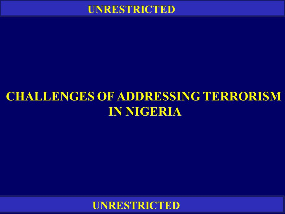UNRESTRICTED CHALLENGES OF ADDRESSING TERRORISM IN NIGERIA