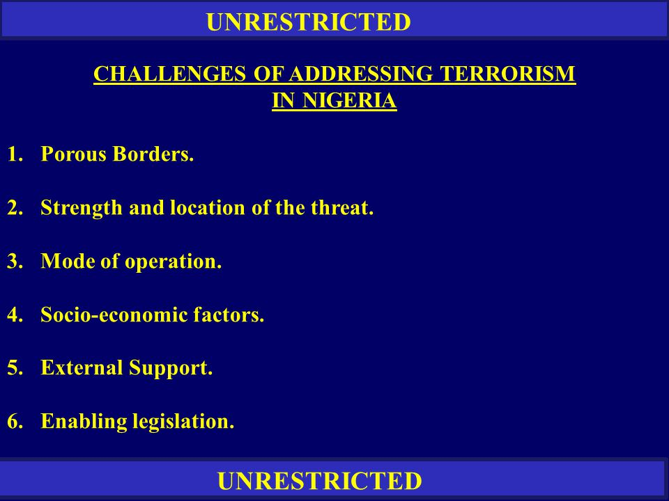 UNRESTRICTED CHALLENGES OF ADDRESSING TERRORISM IN NIGERIA 1.Porous Borders. 2. Strength and location of the threat. 3. Mode of operation. 4.Socio-eco