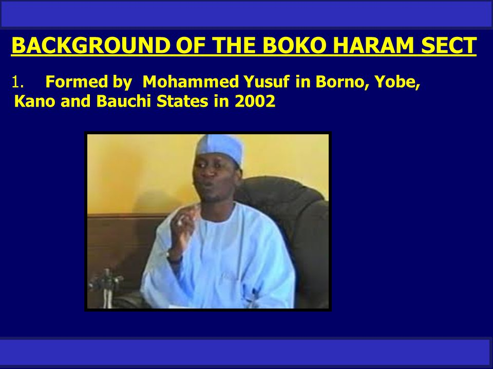 BACKGROUND OF THE BOKO HARAM SECT 1. Formed by Mohammed Yusuf in Borno, Yobe, Kano and Bauchi States in 2002