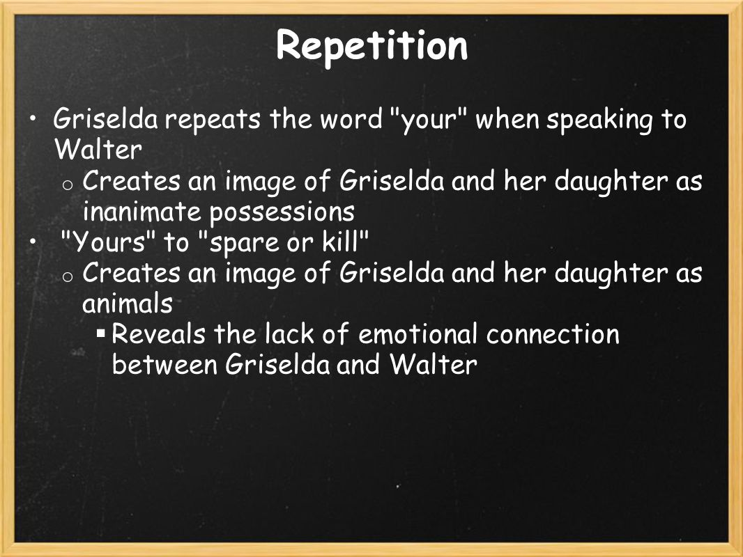 Repetition Griselda repeats the word your when speaking to Walter o Creates an image of Griselda and her daughter as inanimate possessions Yours to spare or kill o Creates an image of Griselda and her daughter as animals  Reveals the lack of emotional connection between Griselda and Walter
