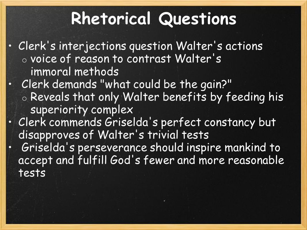 Rhetorical Questions Clerk s interjections question Walter s actions o voice of reason to contrast Walter s immoral methods Clerk demands what could be the gain? o Reveals that only Walter benefits by feeding his superiority complex Clerk commends Griselda s perfect constancy but disapproves of Walter s trivial tests Griselda s perseverance should inspire mankind to accept and fulfill God s fewer and more reasonable tests