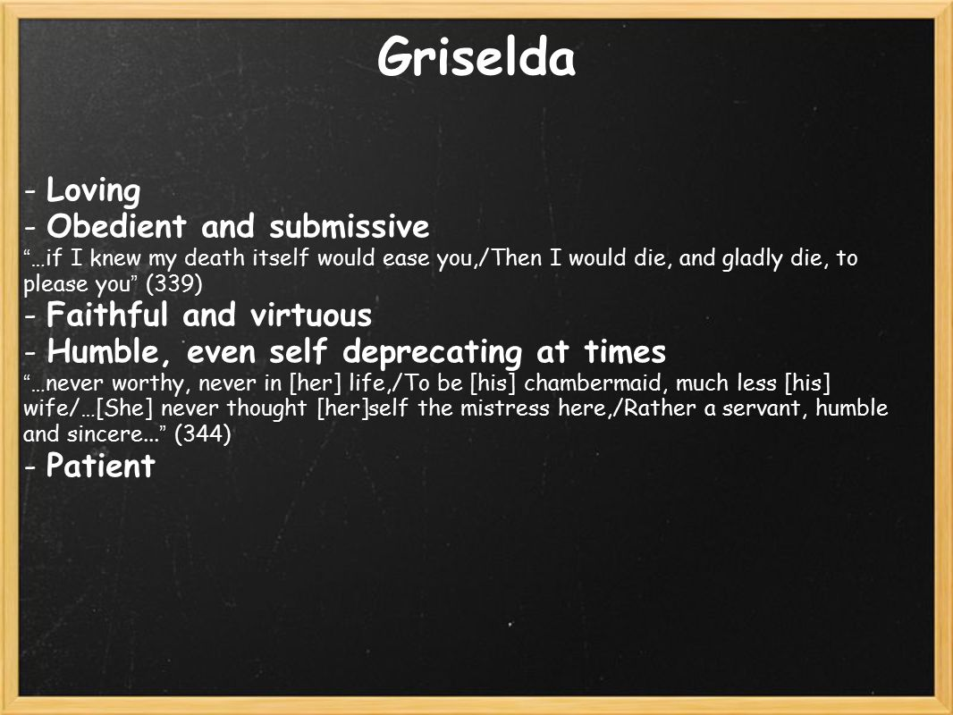 Griselda - Loving - Obedient and submissive …if I knew my death itself would ease you,/Then I would die, and gladly die, to please you (339) - Faithful and virtuous - Humble, even self deprecating at times …never worthy, never in [her] life,/To be [his] chambermaid, much less [his] wife/…[She] never thought [her]self the mistress here,/Rather a servant, humble and sincere...