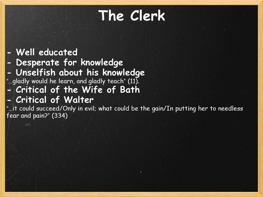 The Clerk - Well educated - Desperate for knowledge - Unselfish about his knowledge …gladly would he learn, and gladly teach (11).