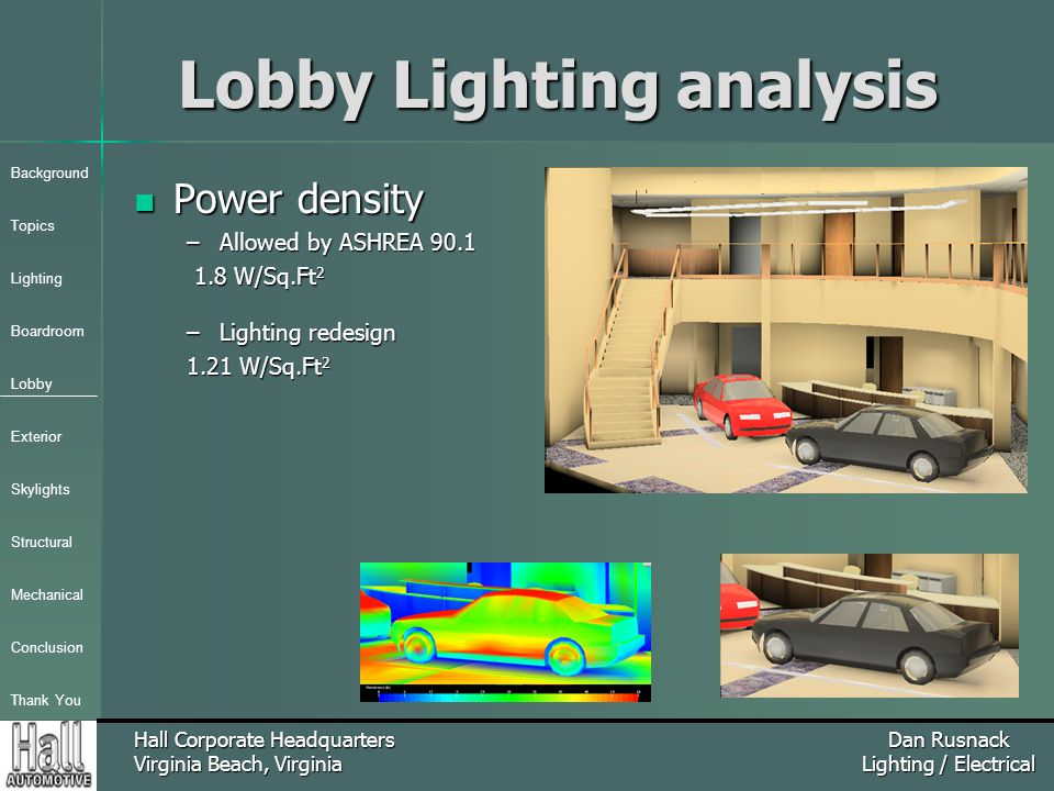 Background Topics Lighting Boardroom Lobby Exterior Skylights Structural Mechanical Conclusion Thank You Hall Corporate Headquarters Virginia Beach, Virginia Dan Rusnack Lighting / Electrical Lobby Lighting analysis Power density Power density –Allowed by ASHREA 90.1 1.8 W/Sq.Ft 2 1.8 W/Sq.Ft 2 –Lighting redesign 1.21 W/Sq.Ft 2