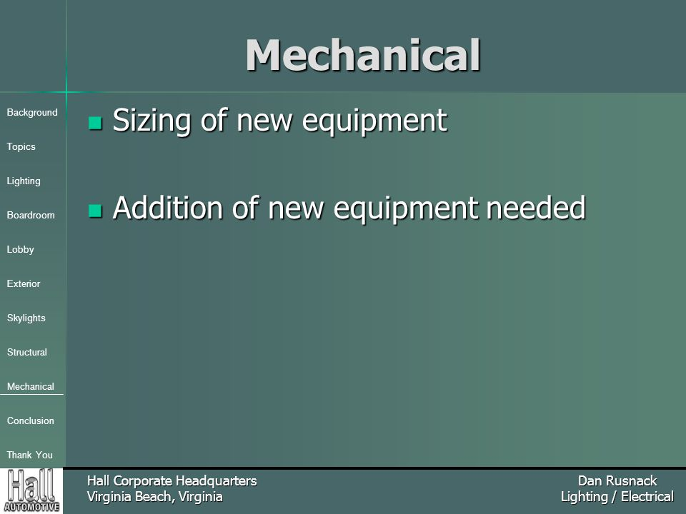 Background Topics Lighting Boardroom Lobby Exterior Skylights Structural Mechanical Conclusion Thank You Hall Corporate Headquarters Virginia Beach, Virginia Dan Rusnack Lighting / ElectricalMechanical Sizing of new equipment Sizing of new equipment Addition of new equipment needed Addition of new equipment needed