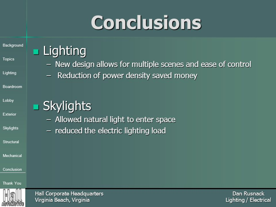 Background Topics Lighting Boardroom Lobby Exterior Skylights Structural Mechanical Conclusion Thank You Hall Corporate Headquarters Virginia Beach, Virginia Dan Rusnack Lighting / ElectricalConclusions Lighting Lighting –New design allows for multiple scenes and ease of control – Reduction of power density saved money Skylights Skylights –Allowed natural light to enter space –reduced the electric lighting load