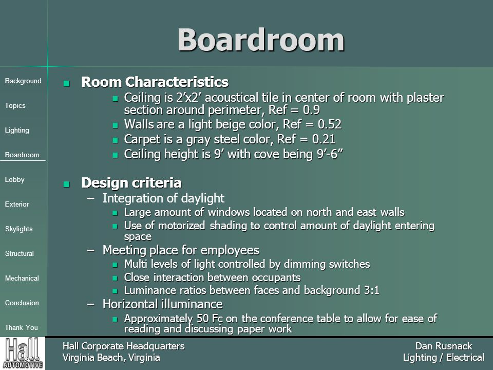 Background Topics Lighting Boardroom Lobby Exterior Skylights Structural Mechanical Conclusion Thank You Hall Corporate Headquarters Virginia Beach, Virginia Dan Rusnack Lighting / ElectricalBoardroom Room Characteristics Room Characteristics Ceiling is 2'x2' acoustical tile in center of room with plaster section around perimeter, Ref = 0.9 Ceiling is 2'x2' acoustical tile in center of room with plaster section around perimeter, Ref = 0.9 Walls are a light beige color, Ref = 0.52 Walls are a light beige color, Ref = 0.52 Carpet is a gray steel color, Ref = 0.21 Carpet is a gray steel color, Ref = 0.21 Ceiling height is 9' with cove being 9'-6 Ceiling height is 9' with cove being 9'-6 Design criteria Design criteria – –Integration of daylight Large amount of windows located on north and east walls Large amount of windows located on north and east walls Use of motorized shading to control amount of daylight entering space Use of motorized shading to control amount of daylight entering space –Meeting place for employees Multi levels of light controlled by dimming switches Multi levels of light controlled by dimming switches Close interaction between occupants Close interaction between occupants Luminance ratios between faces and background 3:1 Luminance ratios between faces and background 3:1 –Horizontal illuminance Approximately 50 Fc on the conference table to allow for ease of reading and discussing paper work Approximately 50 Fc on the conference table to allow for ease of reading and discussing paper work