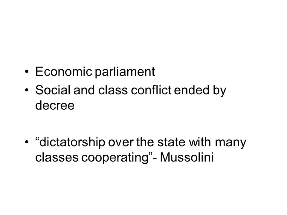 Economic parliament Social and class conflict ended by decree dictatorship over the state with many classes cooperating - Mussolini