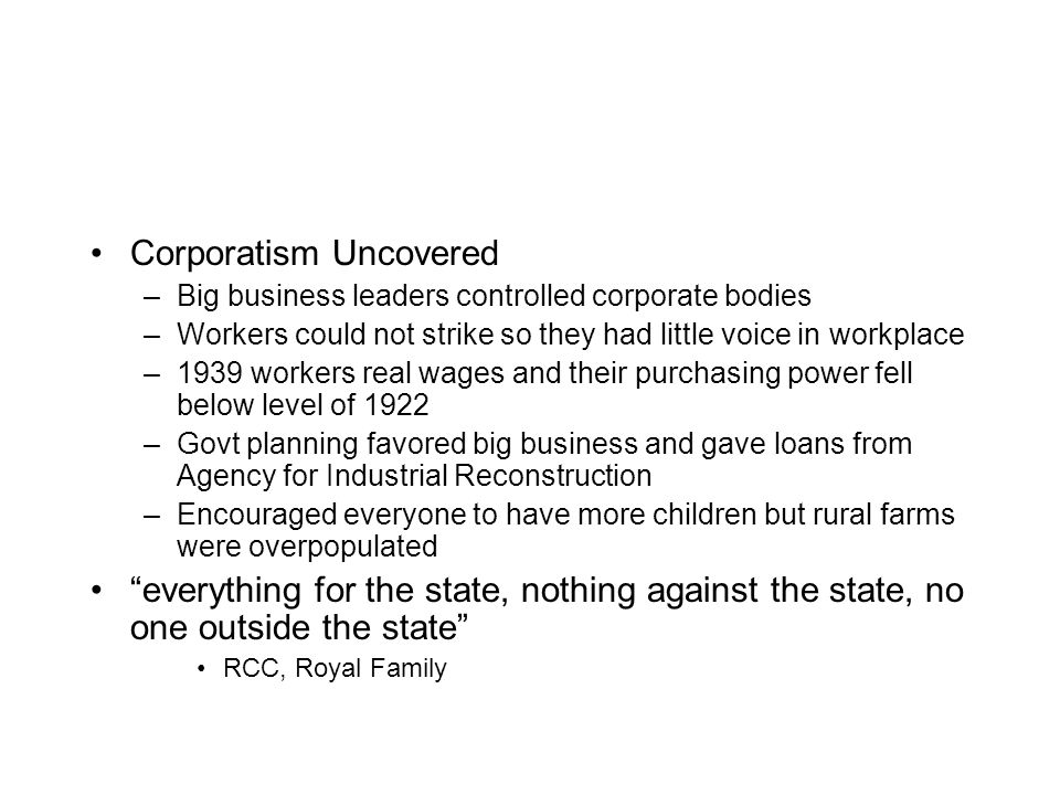 Corporatism Uncovered –Big business leaders controlled corporate bodies –Workers could not strike so they had little voice in workplace –1939 workers real wages and their purchasing power fell below level of 1922 –Govt planning favored big business and gave loans from Agency for Industrial Reconstruction –Encouraged everyone to have more children but rural farms were overpopulated everything for the state, nothing against the state, no one outside the state RCC, Royal Family