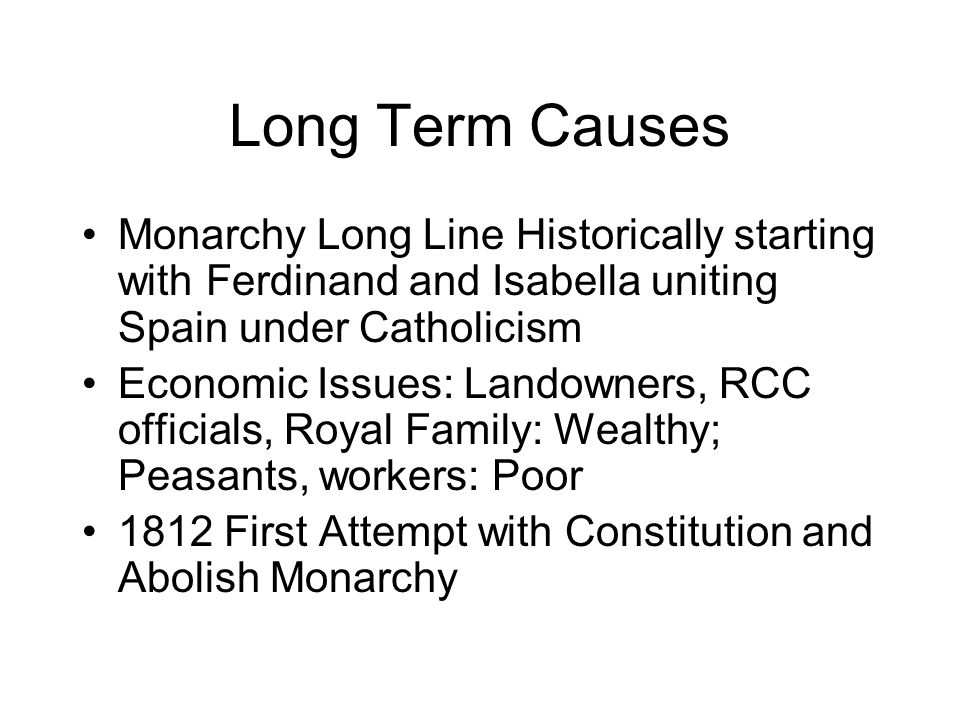 Long Term Causes Monarchy Long Line Historically starting with Ferdinand and Isabella uniting Spain under Catholicism Economic Issues: Landowners, RCC officials, Royal Family: Wealthy; Peasants, workers: Poor 1812 First Attempt with Constitution and Abolish Monarchy