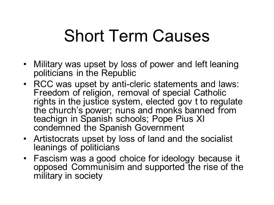 Short Term Causes Military was upset by loss of power and left leaning politicians in the Republic RCC was upset by anti-cleric statements and laws: Freedom of religion, removal of special Catholic rights in the justice system, elected gov t to regulate the church's power; nuns and monks banned from teachign in Spanish schools; Pope Pius XI condemned the Spanish Government Artistocrats upset by loss of land and the socialist leanings of politicians Fascism was a good choice for ideology because it opposed Communisim and supported the rise of the military in society
