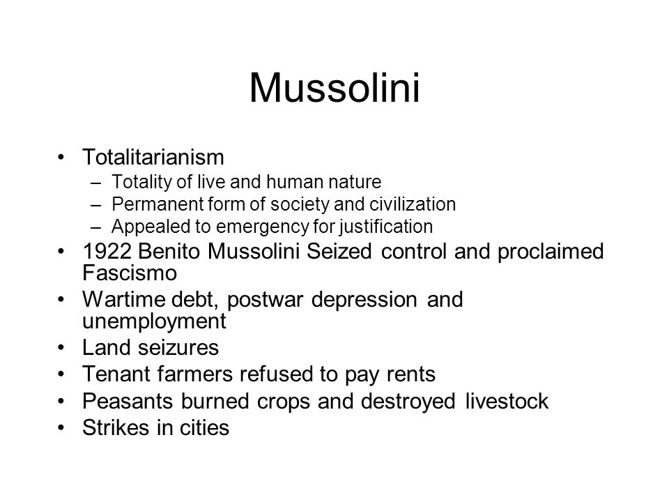 Mussolini Totalitarianism –Totality of live and human nature –Permanent form of society and civilization –Appealed to emergency for justification 1922 Benito Mussolini Seized control and proclaimed Fascismo Wartime debt, postwar depression and unemployment Land seizures Tenant farmers refused to pay rents Peasants burned crops and destroyed livestock Strikes in cities